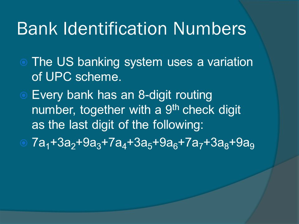 Bank Identification Numbers The US banking system uses a variation of UPC scheme.