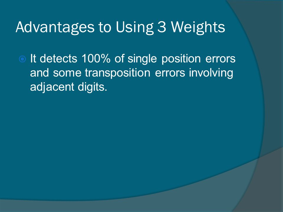 Advantages to Using 3 Weights It detects 100% of single position errors and some transposition errors involving adjacent digits.