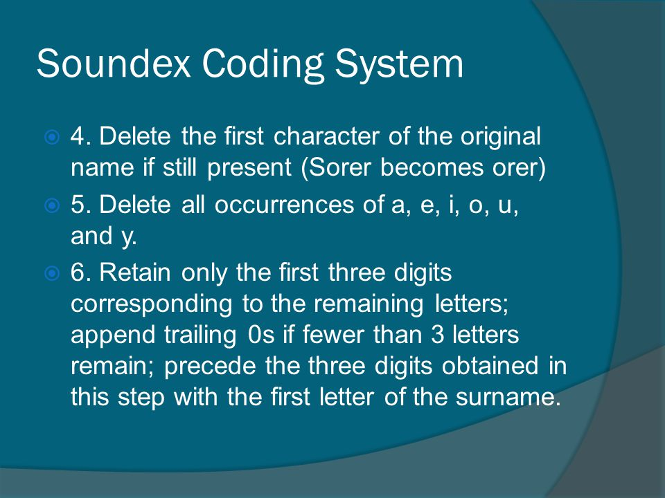 Soundex Coding System 4. Delete the first character of the original name if still present (Sorer becomes orer) 5. Delete all occurrences of a, e, i, o