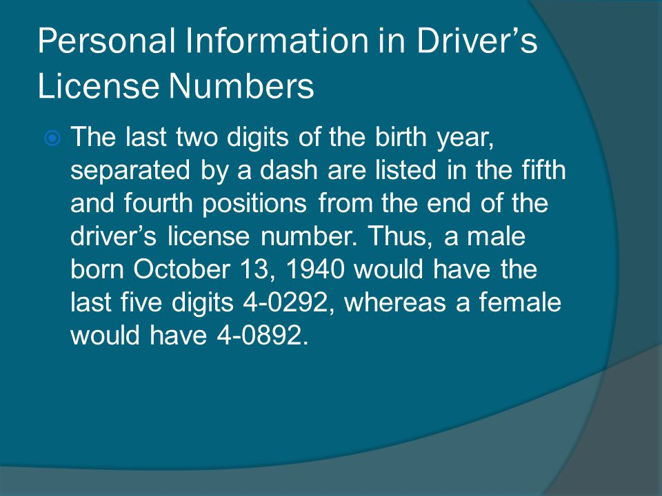 Personal Information in Drivers License Numbers The last two digits of the birth year, separated by a dash are listed in the fifth and fourth positions from the end of the drivers license number.
