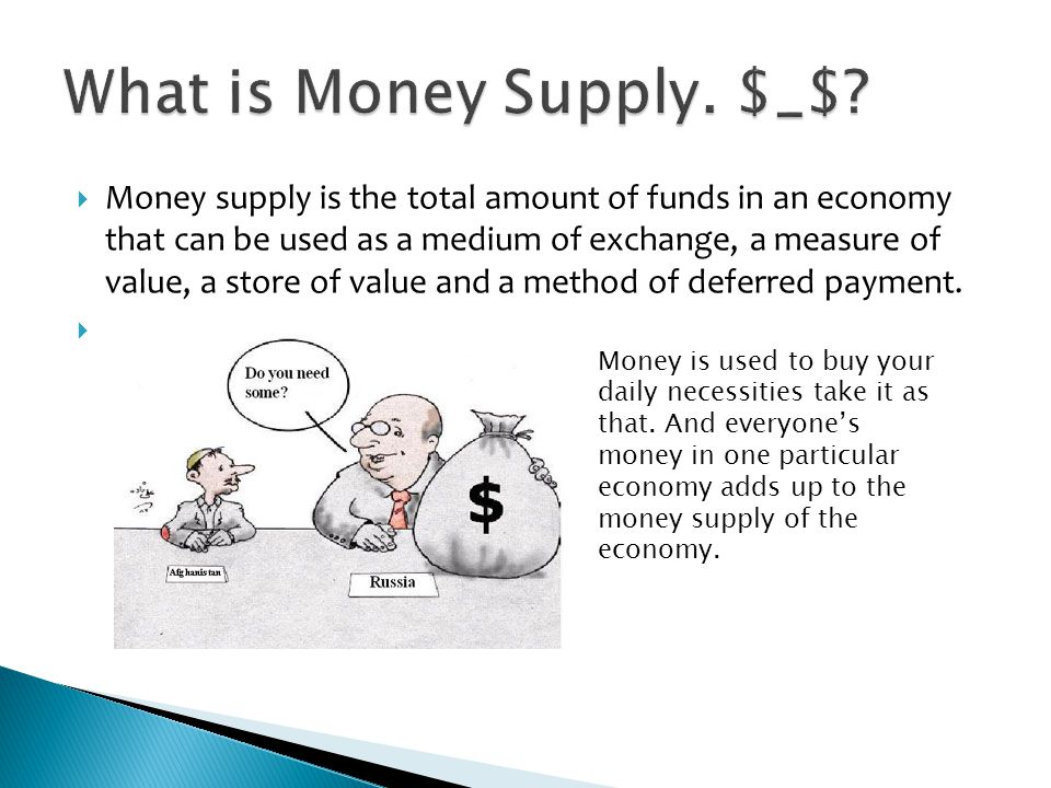 Money supply is the total amount of funds in an economy that can be used as a medium of exchange, a measure of value, a store of value and a method of deferred payment.