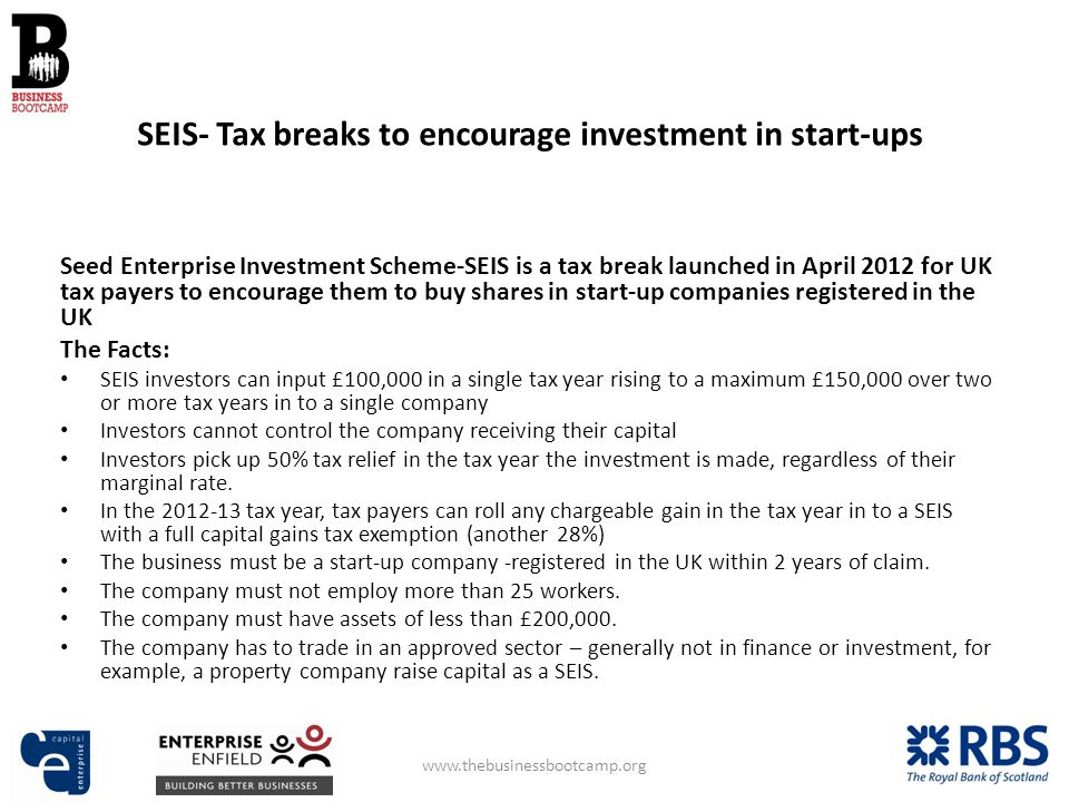 Seed Enterprise Investment Scheme-SEIS is a tax break launched in April 2012 for UK tax payers to encourage them to buy shares in start-up companies registered in the UK The Facts: SEIS investors can input £100,000 in a single tax year rising to a maximum £150,000 over two or more tax years in to a single company Investors cannot control the company receiving their capital Investors pick up 50% tax relief in the tax year the investment is made, regardless of their marginal rate.