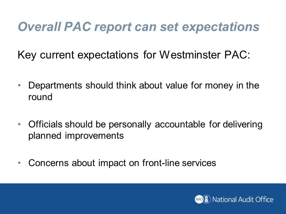 Overall PAC report can set expectations Key current expectations for Westminster PAC: Departments should think about value for money in the round Officials should be personally accountable for delivering planned improvements Concerns about impact on front-line services
