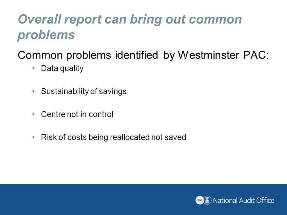 Overall report can bring out common problems Common problems identified by Westminster PAC: Data quality Sustainability of savings Centre not in control Risk of costs being reallocated not saved