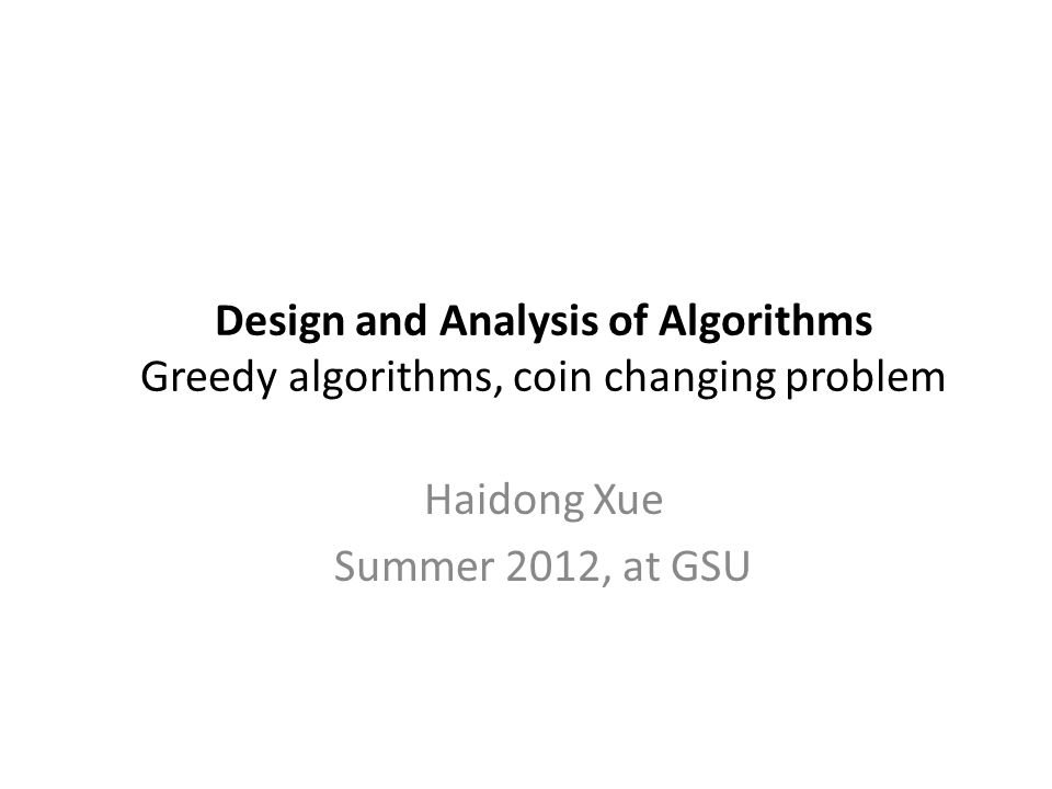 Design and Analysis of Algorithms Greedy algorithms, coin changing problem Haidong Xue Summer 2012, at GSU