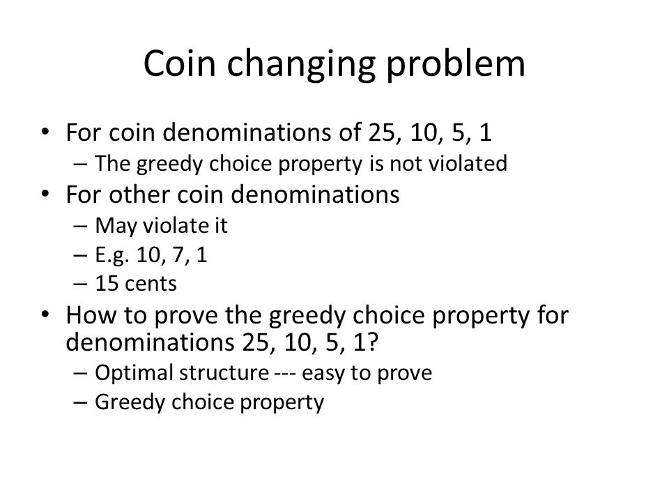 Coin changing problem For coin denominations of 25, 10, 5, 1 – The greedy choice property is not violated For other coin denominations – May violate it – E.g.