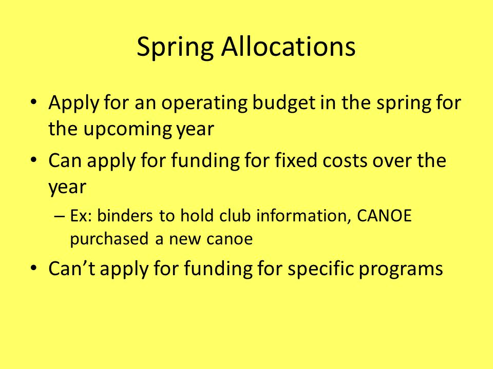 Spring Allocations Apply for an operating budget in the spring for the upcoming year Can apply for funding for fixed costs over the year – Ex: binders to hold club information, CANOE purchased a new canoe Cant apply for funding for specific programs