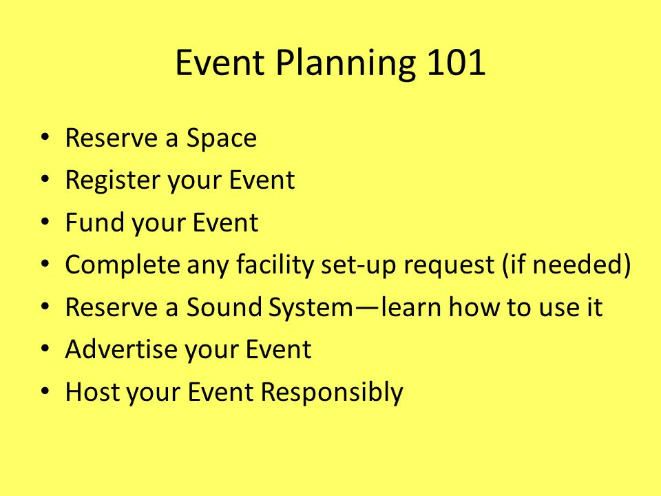 Event Planning 101 Reserve a Space Register your Event Fund your Event Complete any facility set-up request (if needed) Reserve a Sound Systemlearn how to use it Advertise your Event Host your Event Responsibly