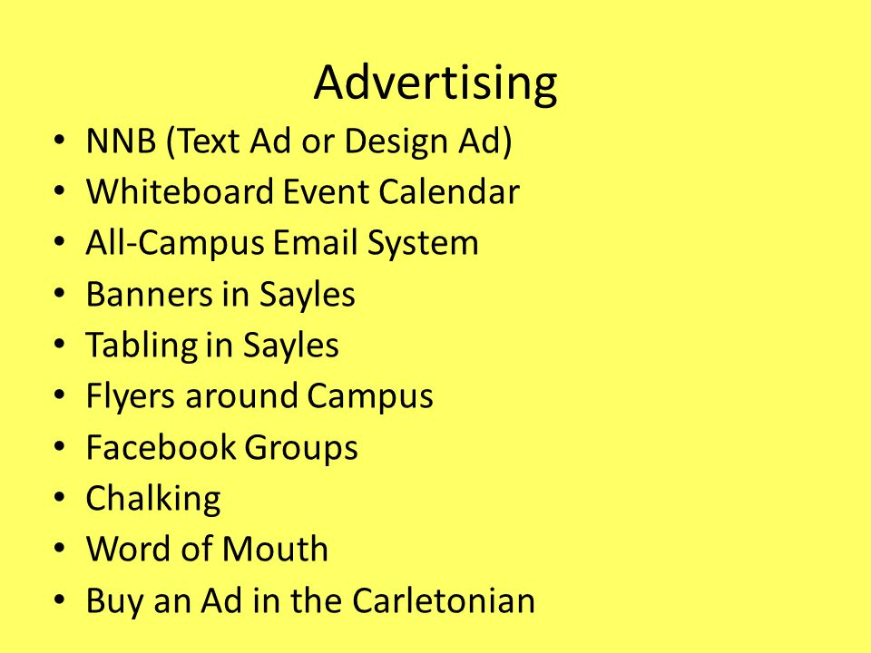 Advertising NNB (Text Ad or Design Ad) Whiteboard Event Calendar All-Campus Email System Banners in Sayles Tabling in Sayles Flyers around Campus Facebook Groups Chalking Word of Mouth Buy an Ad in the Carletonian