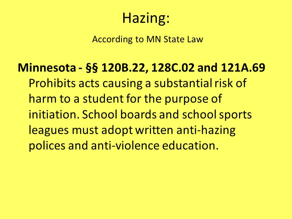 Hazing: According to MN State Law Minnesota - §§ 120B.22, 128C.02 and 121A.69 Prohibits acts causing a substantial risk of harm to a student for the p