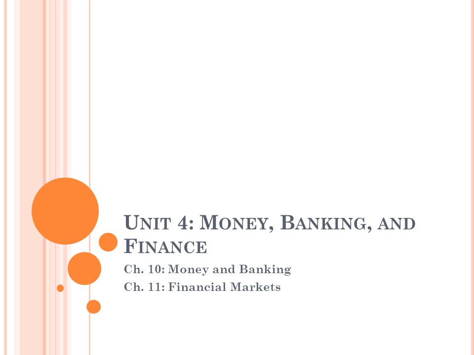 U NIT 4: M ONEY, B ANKING, AND F INANCE Ch. 10: Money and Banking Ch. 11: Financial Markets