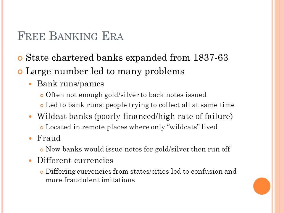 F REE B ANKING E RA State chartered banks expanded from 1837-63 Large number led to many problems Bank runs/panics Often not enough gold/silver to back notes issued Led to bank runs: people trying to collect all at same time Wildcat banks (poorly financed/high rate of failure) Located in remote places where only wildcats lived Fraud New banks would issue notes for gold/silver then run off Different currencies Differing currencies from states/cities led to confusion and more fraudulent imitations