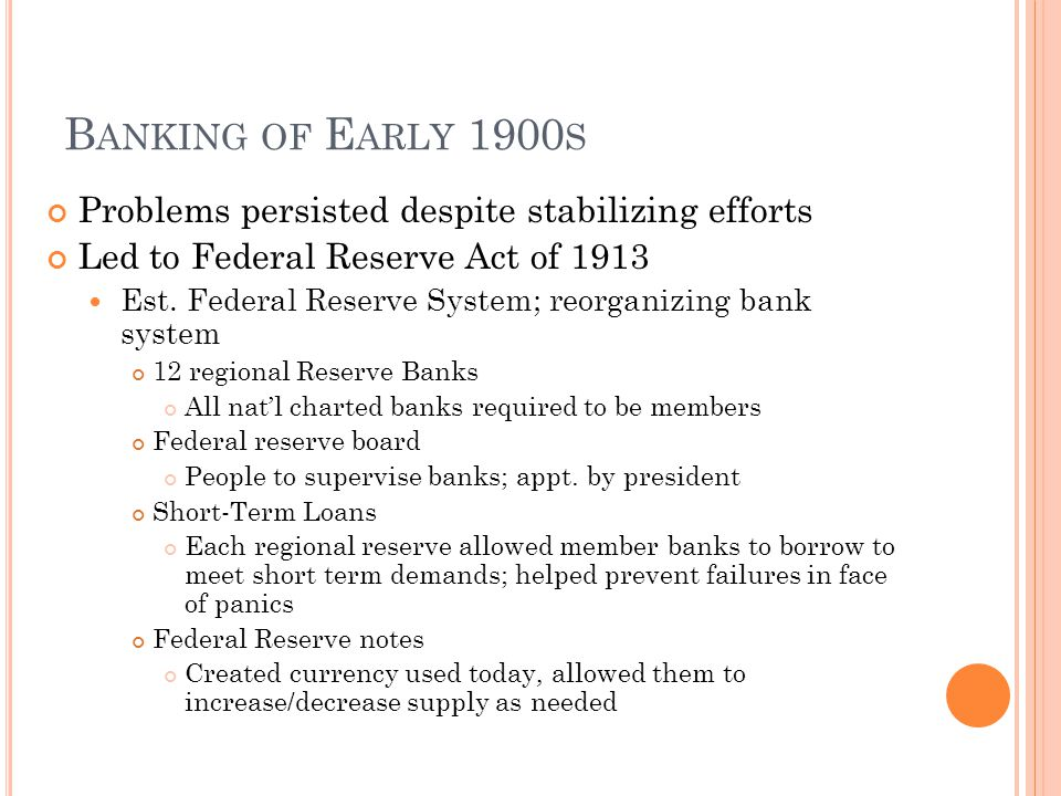 B ANKING OF E ARLY 1900 S Problems persisted despite stabilizing efforts Led to Federal Reserve Act of 1913 Est.