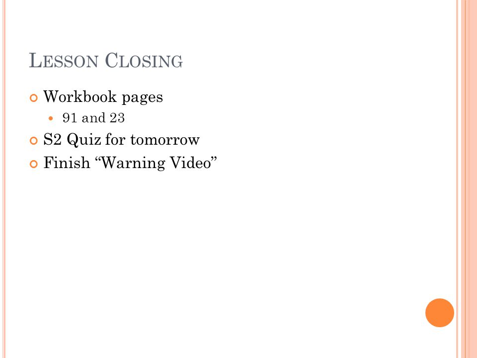 L ESSON C LOSING Workbook pages 91 and 23 S2 Quiz for tomorrow Finish Warning Video