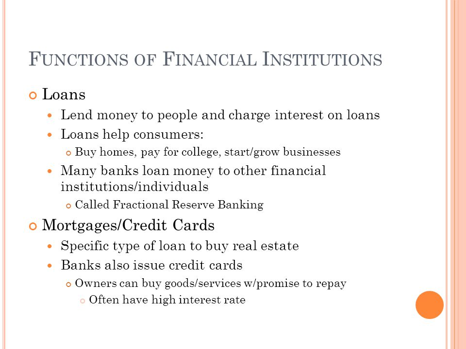 F UNCTIONS OF F INANCIAL I NSTITUTIONS Loans Lend money to people and charge interest on loans Loans help consumers: Buy homes, pay for college, start/grow businesses Many banks loan money to other financial institutions/individuals Called Fractional Reserve Banking Mortgages/Credit Cards Specific type of loan to buy real estate Banks also issue credit cards Owners can buy goods/services w/promise to repay Often have high interest rate
