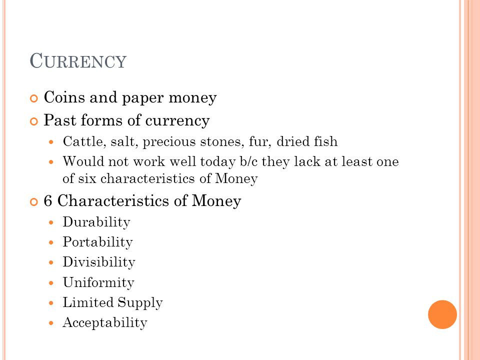 C URRENCY Coins and paper money Past forms of currency Cattle, salt, precious stones, fur, dried fish Would not work well today b/c they lack at least one of six characteristics of Money 6 Characteristics of Money Durability Portability Divisibility Uniformity Limited Supply Acceptability