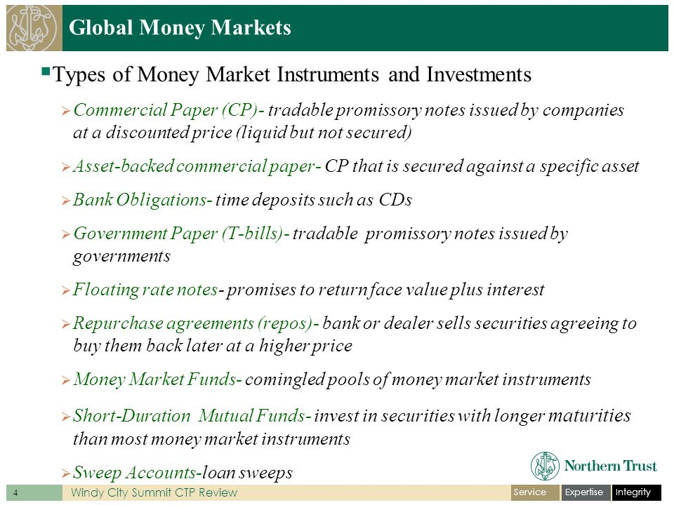 IntegrityExpertiseService 4 Windy City Summit CTP Review Global Money Markets Types of Money Market Instruments and Investments Commercial Paper (CP)- tradable promissory notes issued by companies at a discounted price (liquid but not secured) Asset-backed commercial paper- CP that is secured against a specific asset Bank Obligations- time deposits such as CDs Government Paper (T-bills)- tradable promissory notes issued by governments Floating rate notes- promises to return face value plus interest Repurchase agreements (repos)- bank or dealer sells securities agreeing to buy them back later at a higher price Money Market Funds- comingled pools of money market instruments Short-Duration Mutual Funds- invest in securities with longer maturities than most money market instruments Sweep Accounts-loan sweeps