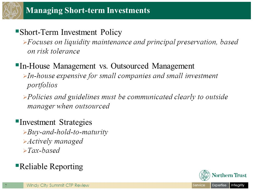IntegrityExpertiseService 7 Windy City Summit CTP Review Managing Short-term Investments Short-Term Investment Policy Focuses on liquidity maintenance and principal preservation, based on risk tolerance In-House Management vs.