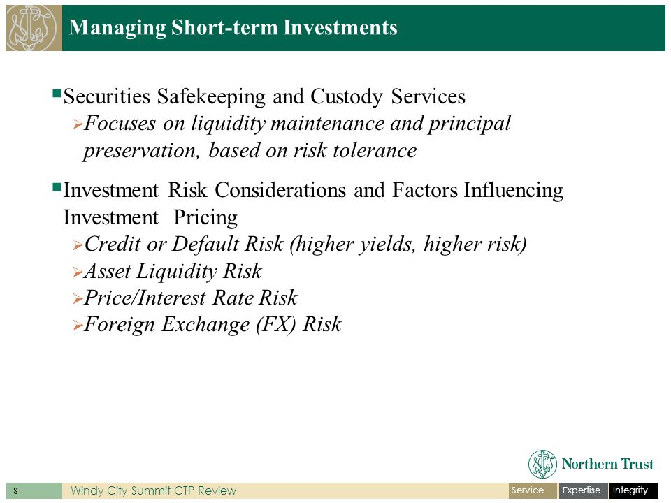 IntegrityExpertiseService 8 Windy City Summit CTP Review Managing Short-term Investments Securities Safekeeping and Custody Services Focuses on liquidity maintenance and principal preservation, based on risk tolerance Investment Risk Considerations and Factors Influencing Investment Pricing Credit or Default Risk (higher yields, higher risk) Asset Liquidity Risk Price/Interest Rate Risk Foreign Exchange (FX) Risk