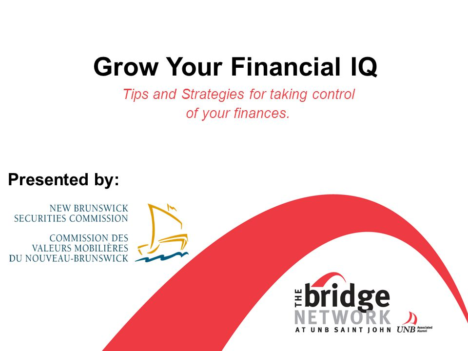 Grow Your Financial IQ Tips and Strategies for taking control of your finances. Presented by: