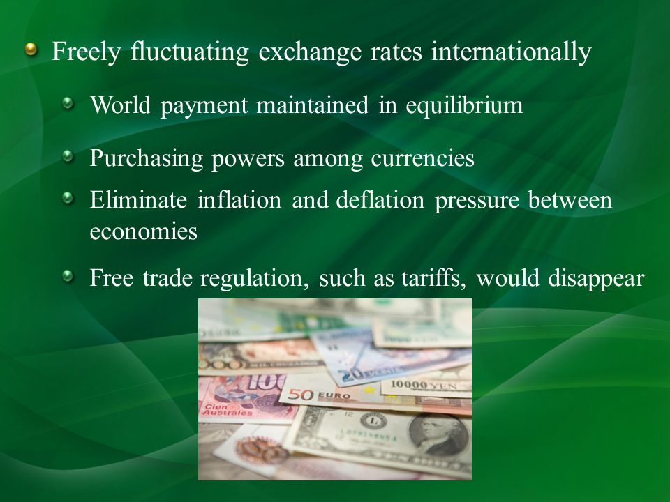 Freely fluctuating exchange rates internationally World payment maintained in equilibrium Purchasing powers among currencies Eliminate inflation and deflation pressure between economies Free trade regulation, such as tariffs, would disappear