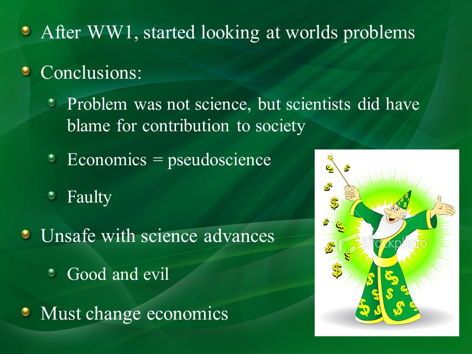 After WW1, started looking at worlds problems Conclusions: Problem was not science, but scientists did have blame for contribution to society Economics = pseudoscience Faulty Unsafe with science advances Good and evil Must change economics