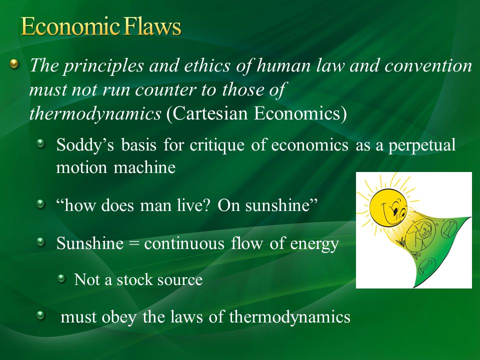 The principles and ethics of human law and convention must not run counter to those of thermodynamics (Cartesian Economics) Soddys basis for critique of economics as a perpetual motion machine how does man live.