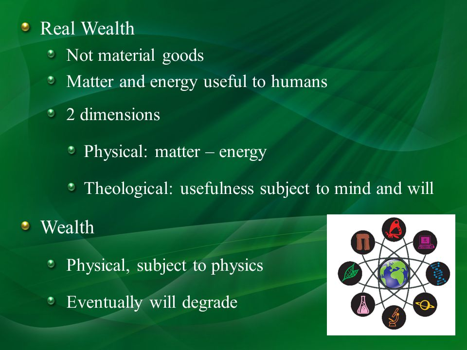 Real Wealth Not material goods Matter and energy useful to humans 2 dimensions Physical: matter – energy Theological: usefulness subject to mind and will Wealth Physical, subject to physics Eventually will degrade