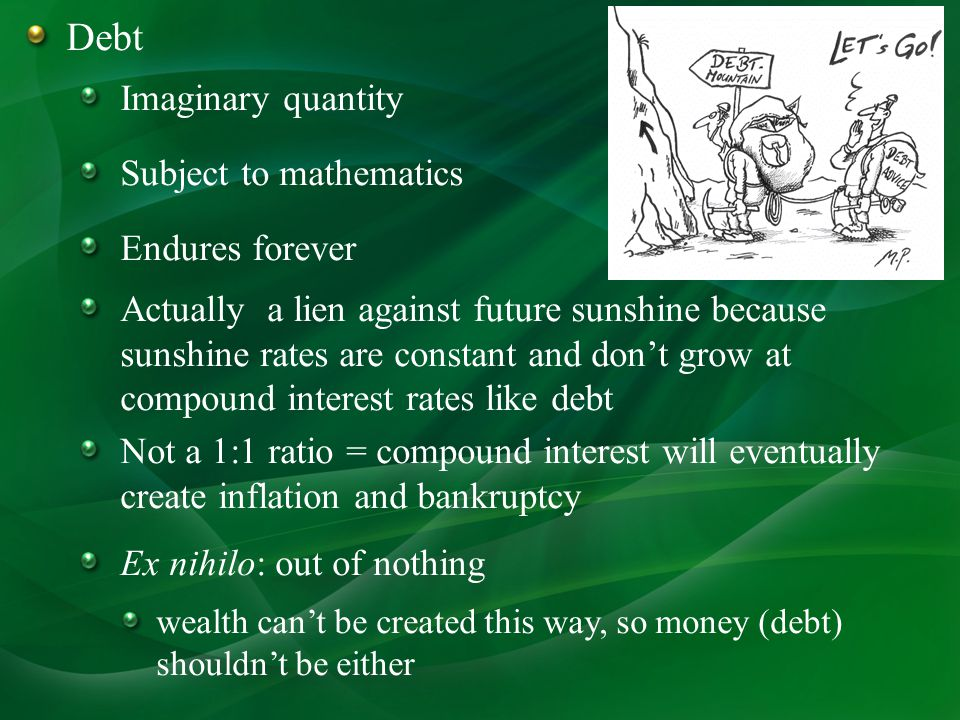 Debt Imaginary quantity Subject to mathematics Endures forever Actually a lien against future sunshine because sunshine rates are constant and dont grow at compound interest rates like debt Not a 1:1 ratio = compound interest will eventually create inflation and bankruptcy Ex nihilo: out of nothing wealth cant be created this way, so money (debt) shouldnt be either