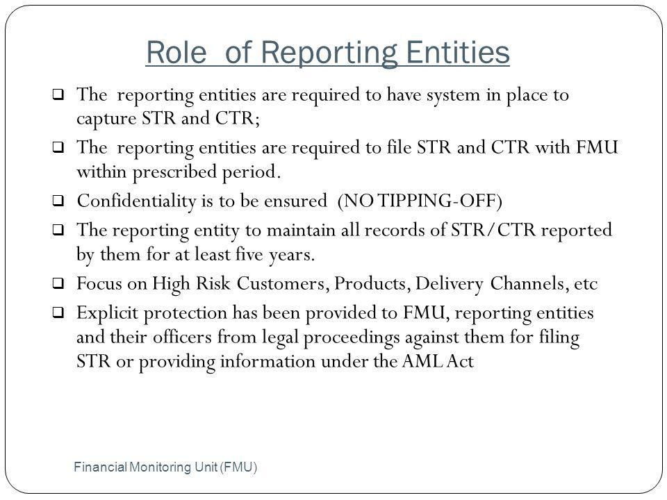 Role of Reporting Entities The reporting entities are required to have system in place to capture STR and CTR; The reporting entities are required to