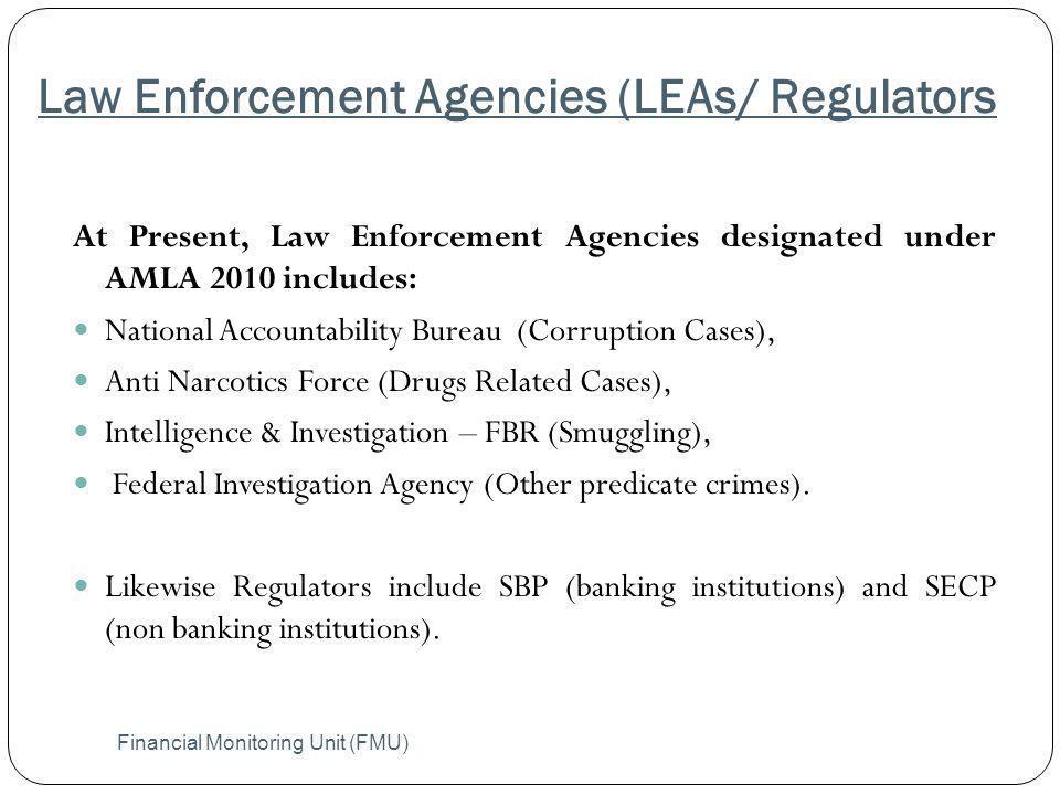 Law Enforcement Agencies (LEAs/ Regulators Financial Monitoring Unit (FMU) At Present, Law Enforcement Agencies designated under AMLA 2010 includes: N