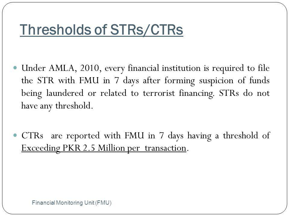 Thresholds of STRs/CTRs Financial Monitoring Unit (FMU) Under AMLA, 2010, every financial institution is required to file the STR with FMU in 7 days a