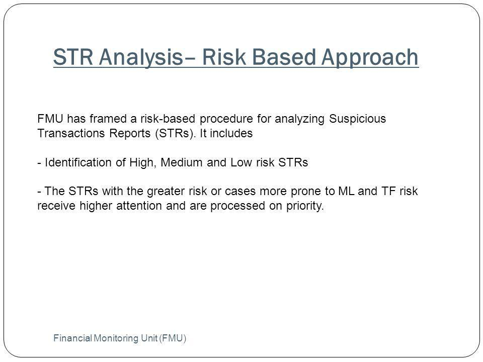 STR Analysis– Risk Based Approach Financial Monitoring Unit (FMU) FMU has framed a risk-based procedure for analyzing Suspicious Transactions Reports