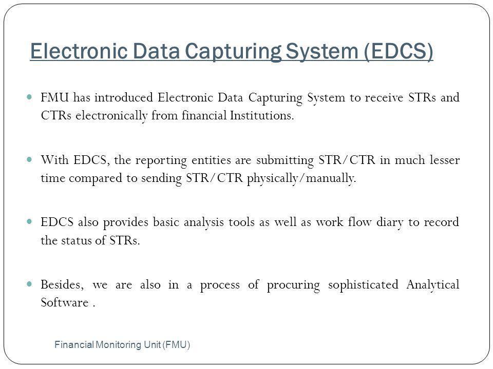 Electronic Data Capturing System (EDCS) Financial Monitoring Unit (FMU) FMU has introduced Electronic Data Capturing System to receive STRs and CTRs e