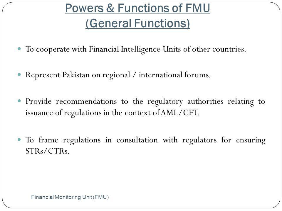 Powers & Functions of FMU (General Functions) Financial Monitoring Unit (FMU) To cooperate with Financial Intelligence Units of other countries. Repre