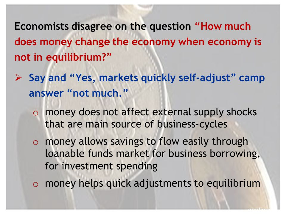 Economists disagree on the question How much does money change the economy when economy is not in equilibrium.