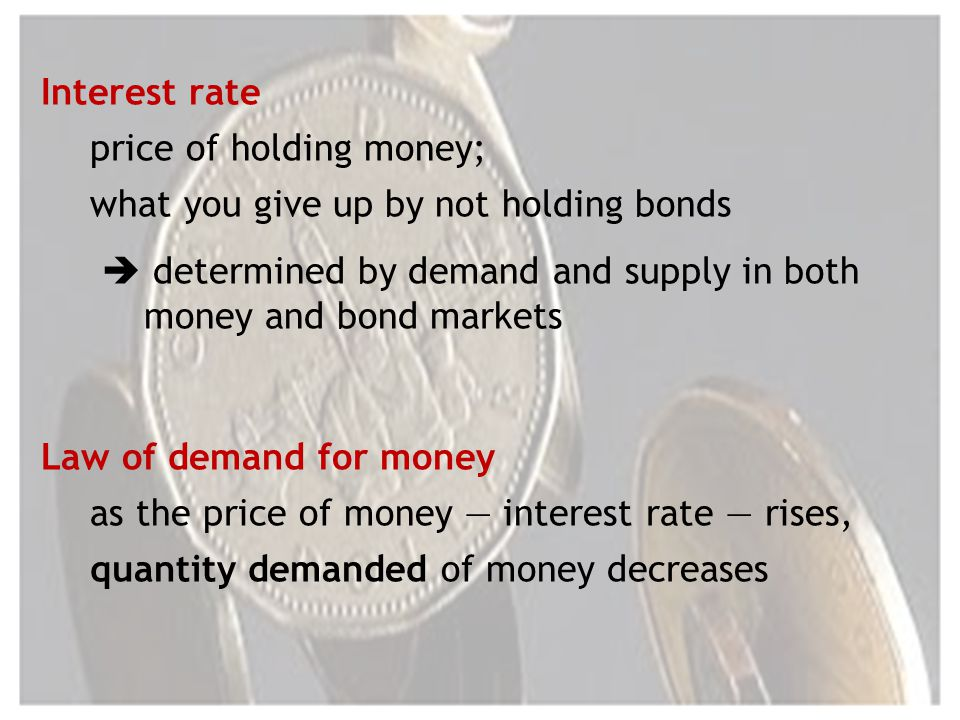 Interest rate price of holding money; what you give up by not holding bonds determined by demand and supply in both money and bond markets Law of demand for money as the price of money interest rate rises, quantity demanded of money decreases