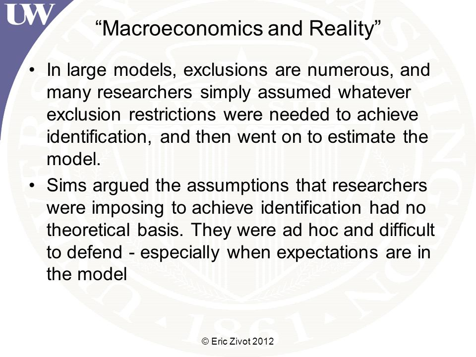 Macroeconomics and Reality In large models, exclusions are numerous, and many researchers simply assumed whatever exclusion restrictions were needed to achieve identification, and then went on to estimate the model.