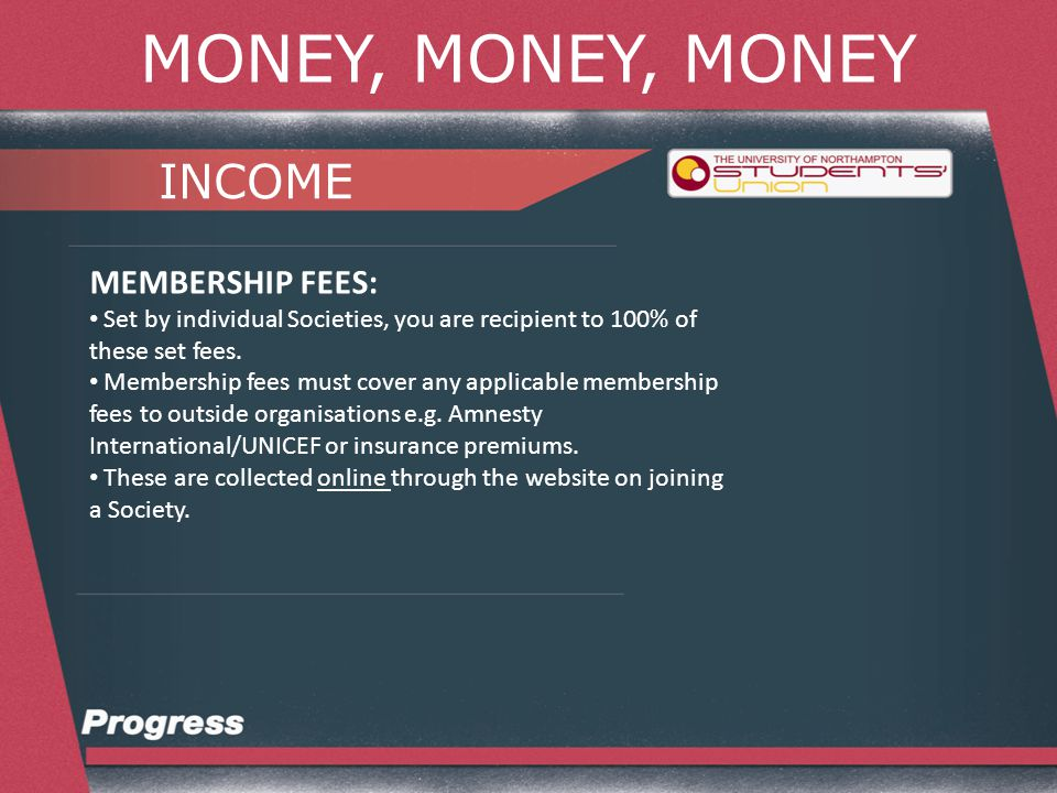 MONEY, MONEY, MONEY INCOME MEMBERSHIP FEES: Set by individual Societies, you are recipient to 100% of these set fees.