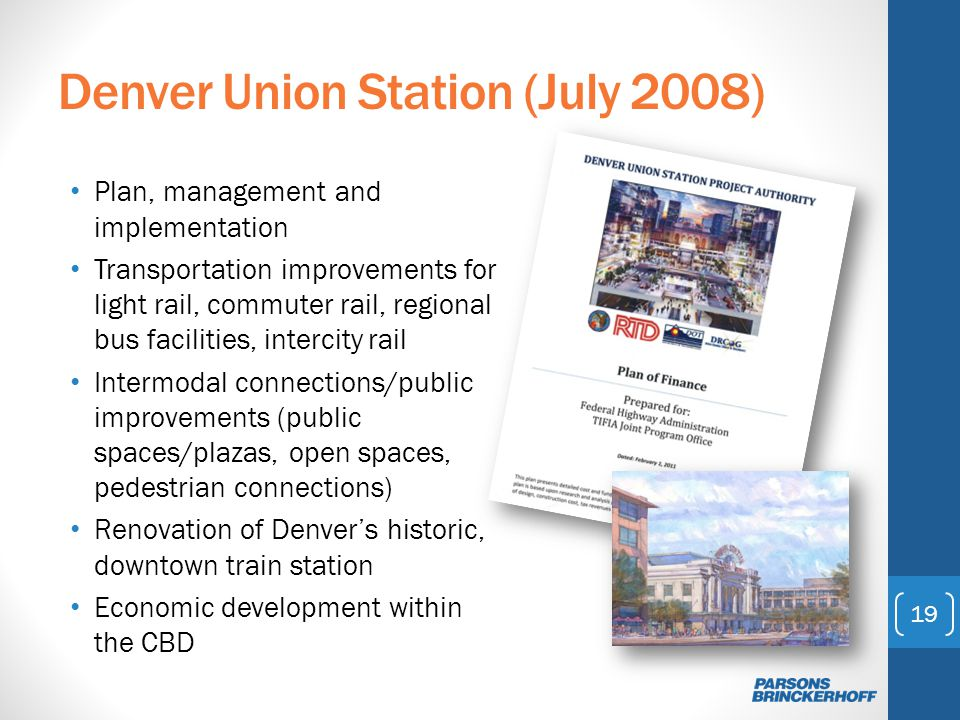 Denver Union Station (July 2008) Plan, management and implementation Transportation improvements for light rail, commuter rail, regional bus facilities, intercity rail Intermodal connections/public improvements (public spaces/plazas, open spaces, pedestrian connections) Renovation of Denvers historic, downtown train station Economic development within the CBD 19