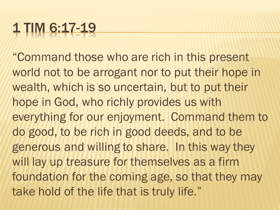 Command those who are rich in this present world not to be arrogant nor to put their hope in wealth, which is so uncertain, but to put their hope in God, who richly provides us with everything for our enjoyment.