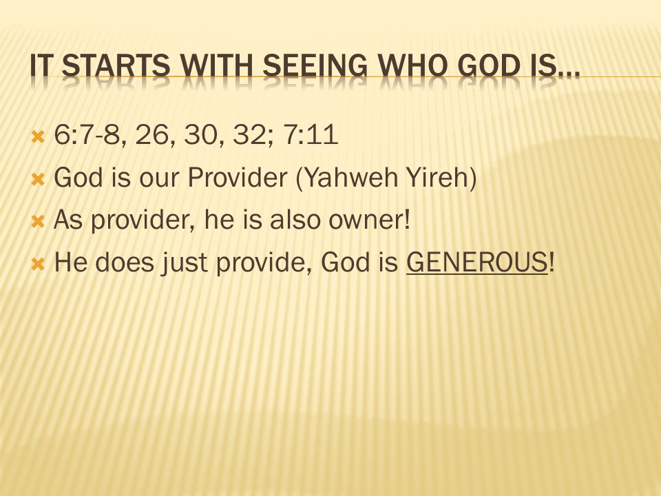 6:7-8, 26, 30, 32; 7:11 God is our Provider (Yahweh Yireh) As provider, he is also owner.