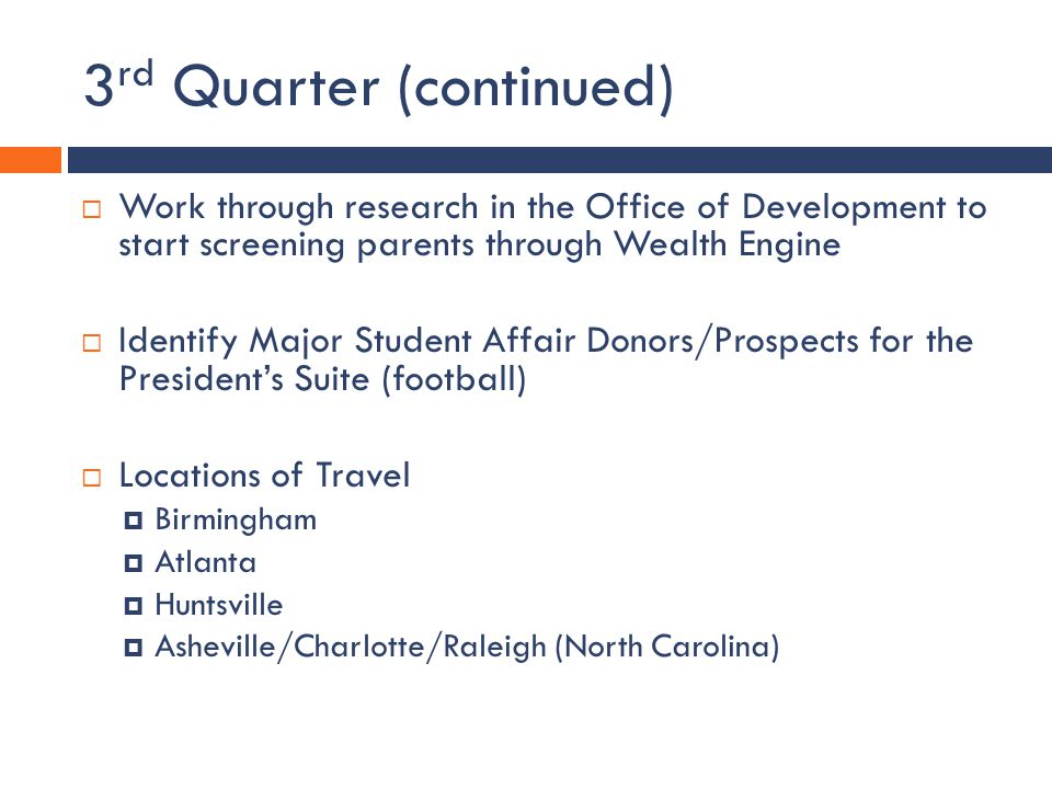 3 rd Quarter (continued) Work through research in the Office of Development to start screening parents through Wealth Engine Identify Major Student Affair Donors/Prospects for the Presidents Suite (football) Locations of Travel Birmingham Atlanta Huntsville Asheville/Charlotte/Raleigh (North Carolina)