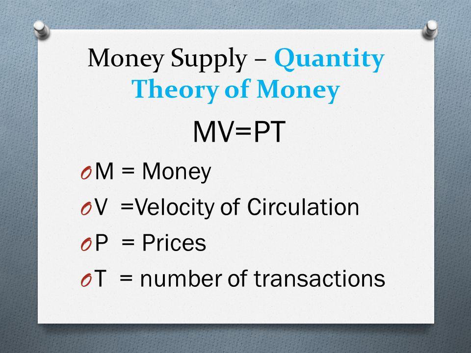 Money Supply – Quantity Theory of Money MV=PT O M = Money O V =Velocity of Circulation O P = Prices O T = number of transactions