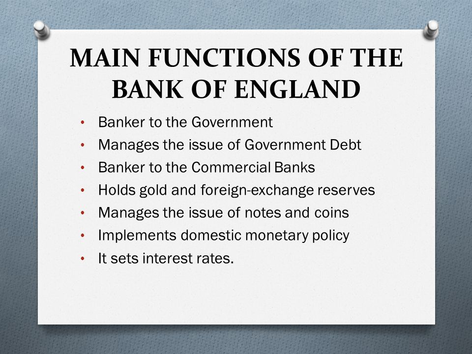 MAIN FUNCTIONS OF THE BANK OF ENGLAND Banker to the Government Manages the issue of Government Debt Banker to the Commercial Banks Holds gold and fore