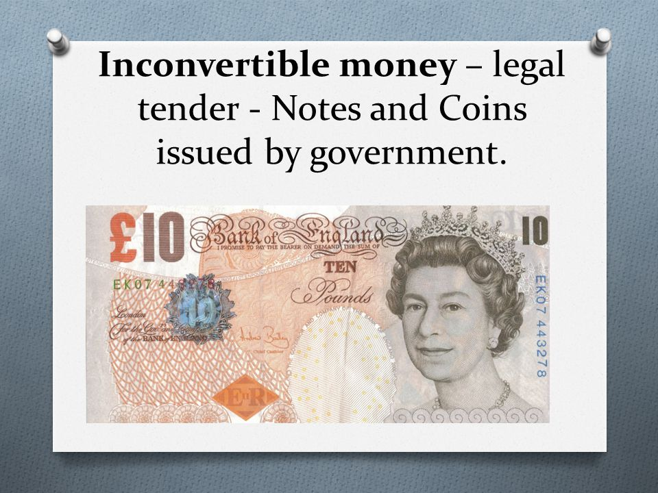 Inconvertible money – legal tender - Notes and Coins issued by government.