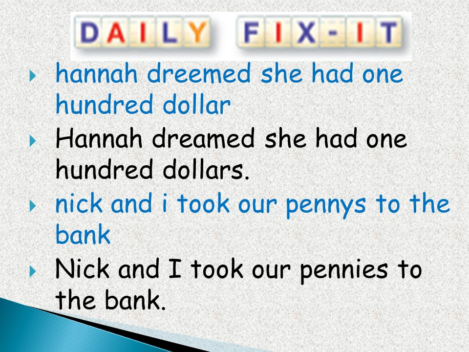 hannah dreemed she had one hundred dollar Hannah dreamed she had one hundred dollars. nick and i took our pennys to the bank Nick and I took our penni