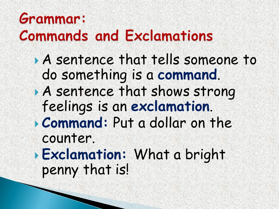 A sentence that tells someone to do something is a command. A sentence that shows strong feelings is an exclamation. Command: Put a dollar on the coun