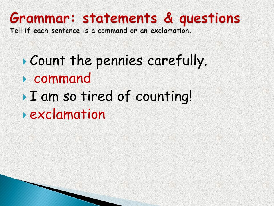 Count the pennies carefully. command I am so tired of counting! exclamation