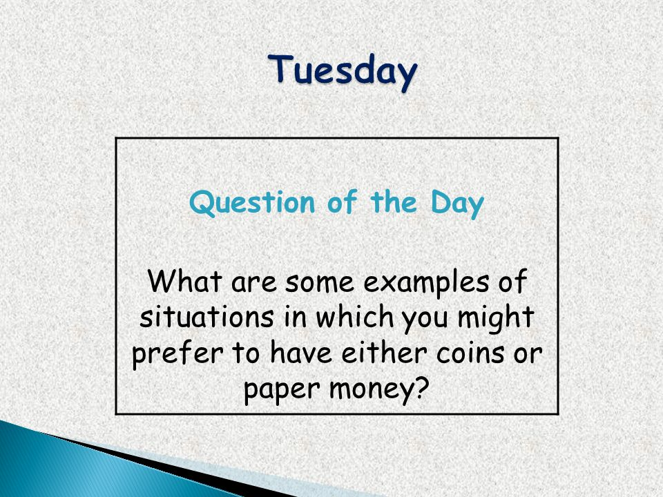 Question of the Day What are some examples of situations in which you might prefer to have either coins or paper money?